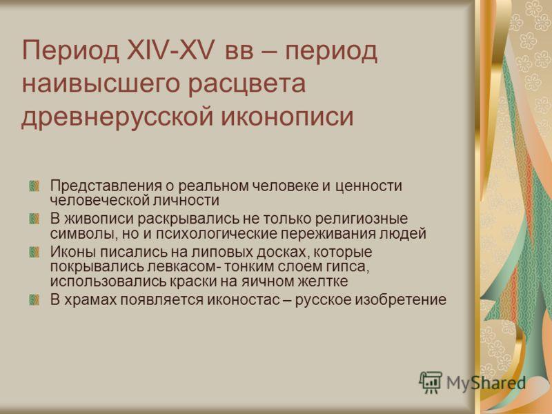 Период XIV-XV вв – период наивысшего расцвета древнерусской иконописи Представления о реальном человеке и ценности человеческой личности В живописи раскрывались не только религиозные символы, но и психологические переживания людей Иконы писались на л