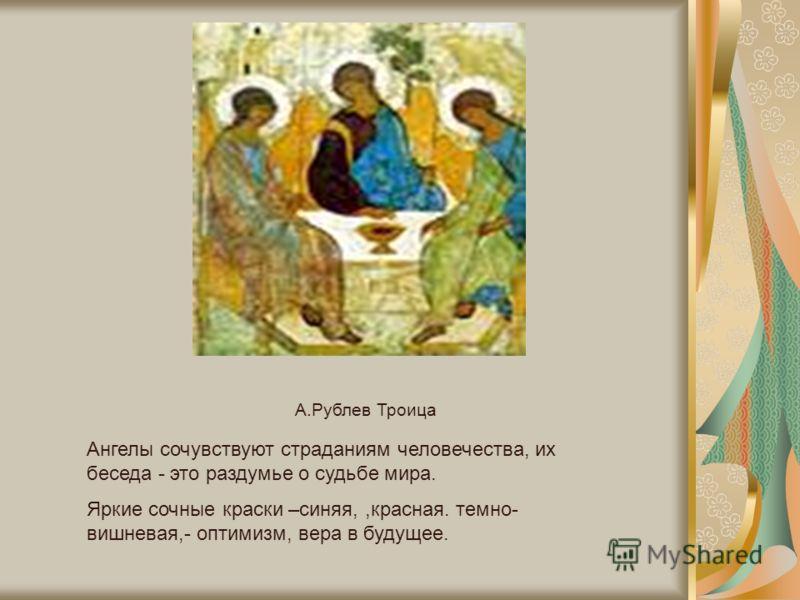 А.Рублев Троица Ангелы сочувствуют страданиям человечества, их беседа - это раздумье о судьбе мира. Яркие сочные краски –синяя,,красная. темно- вишневая,- оптимизм, вера в будущее.