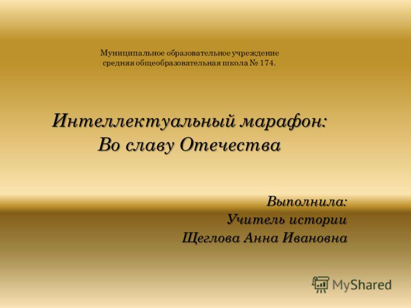 Интеллектуальный марафон: Во славу Отечества Выполнила: Учитель истории Щеглова Анна Ивановна