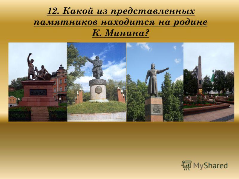 12. Какой из представленных памятников находится на родине К. Минина?