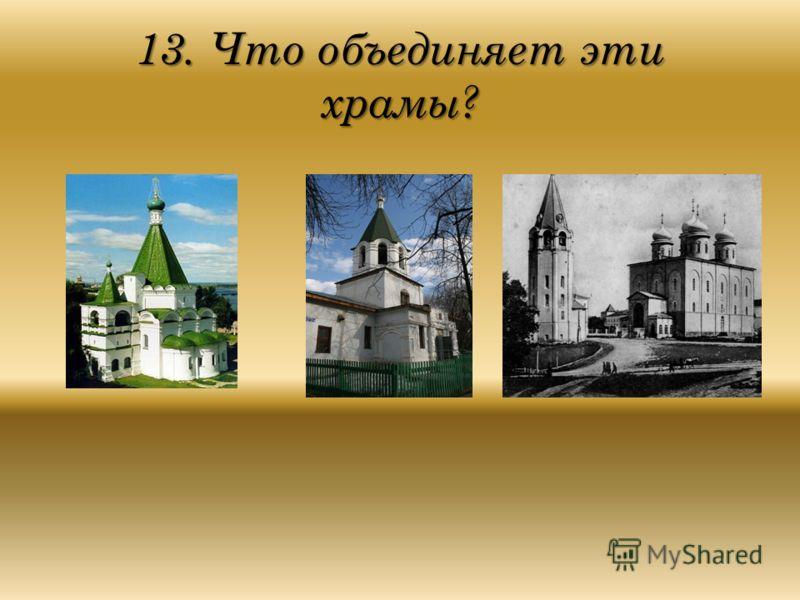 13. Что объединяет эти храмы?