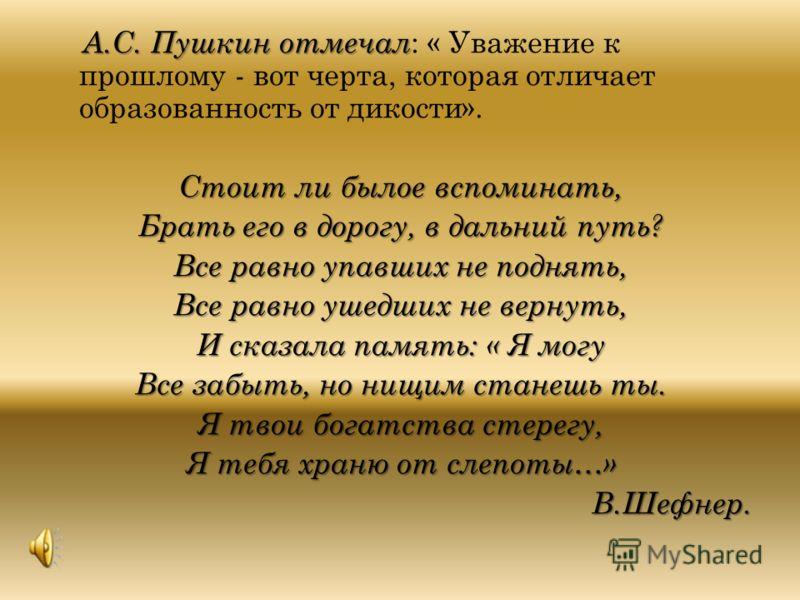 А.С. Пушкин отмечал А.С. Пушкин отмечал : « Уважение к прошлому - вот черта, которая отличает образованность от дикости». Стоит ли былое вспоминать, Брать его в дорогу, в дальний путь? Все равно упавших не поднять, Все равно ушедших не вернуть, И ска
