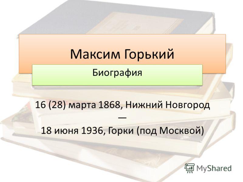 Максим Горький Биография 16 (28) марта 1868, Нижний Новгород 18 июня 1936, Горки ( под Москвой )