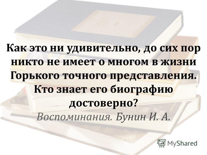 Как это ни удивительно, до сих пор никто не имеет о многом в жизни Горького точного представления. Кто знает его биографию достоверно ? Воспоминания. Бунин И. А.
