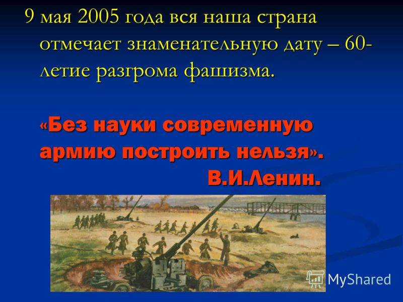 9 мая 2005 года вся наша страна отмечает знаменательную дату – 60- летие разгрома фашизма. «Без науки современную армию построить нельзя». В.И.Ленин.