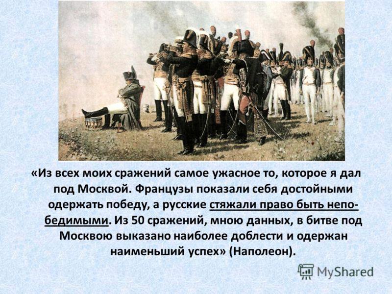 «Из всех моих сражений самое ужасное то, которое я дал под Москвой. Французы показали себя достойными одержать победу, а русские стяжали право быть непо- бедимыми. Из 50 сражений, мною данных, в битве под Москвою выказано наиболее доблести и одержан