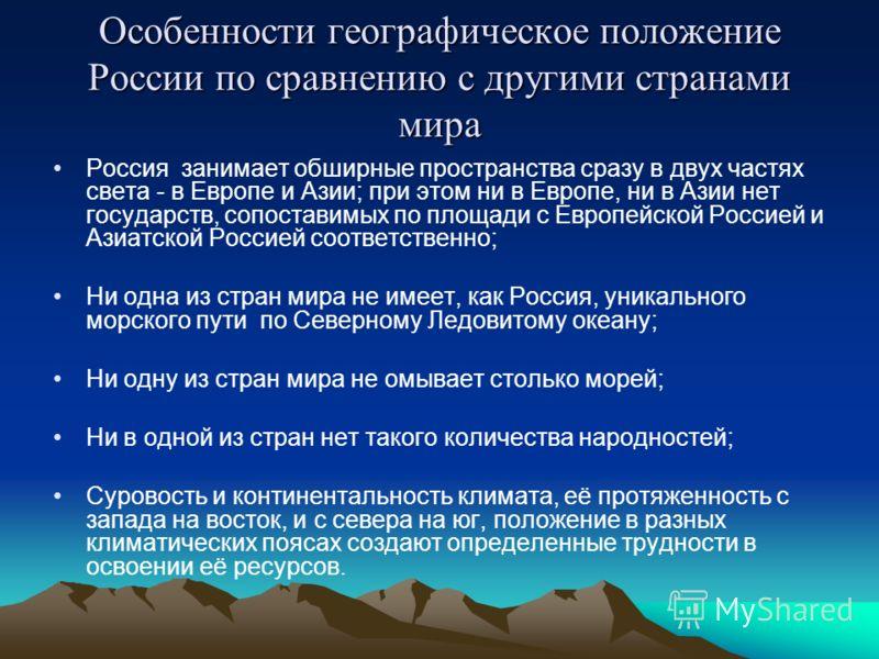 Особенности географическое положение России по сравнению с другими странами мира Россия занимает обширные пространства сразу в двух частях света - в Европе и Азии; при этом ни в Европе, ни в Азии нет государств, сопоставимых по площади с Европейской