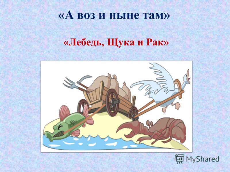 «А воз и ныне там» «Лебедь, Щука и Рак»
