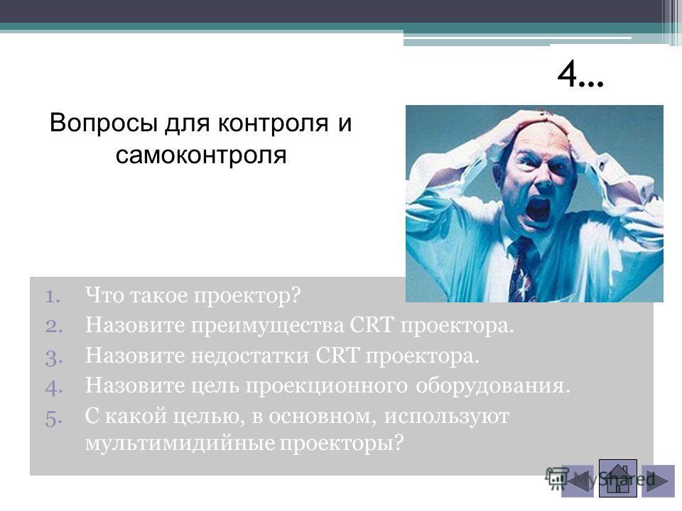 Вопросы для контроля и самоконтроля 1. Что такое проектор? 2. Назовите преимущества CRT проектора. 3. Назовите недостатки CRT проектора. 4. Назовите цель проекционного оборудования. 5. С какой целью, в основном, используют мультимедийные проекторы? 4