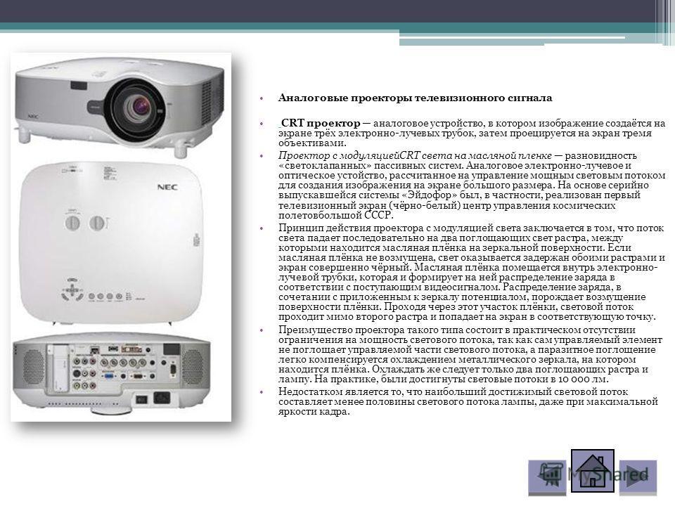 Аналоговые проекторы телевизионного сигнала CRT проектор аналоговое устройство, в котором изображение создаётся на экране трёх электронно-лучевых трубок, затем проецируется на экран тремя объективами. Проектор с модуляциейCRT света на масляной пленке