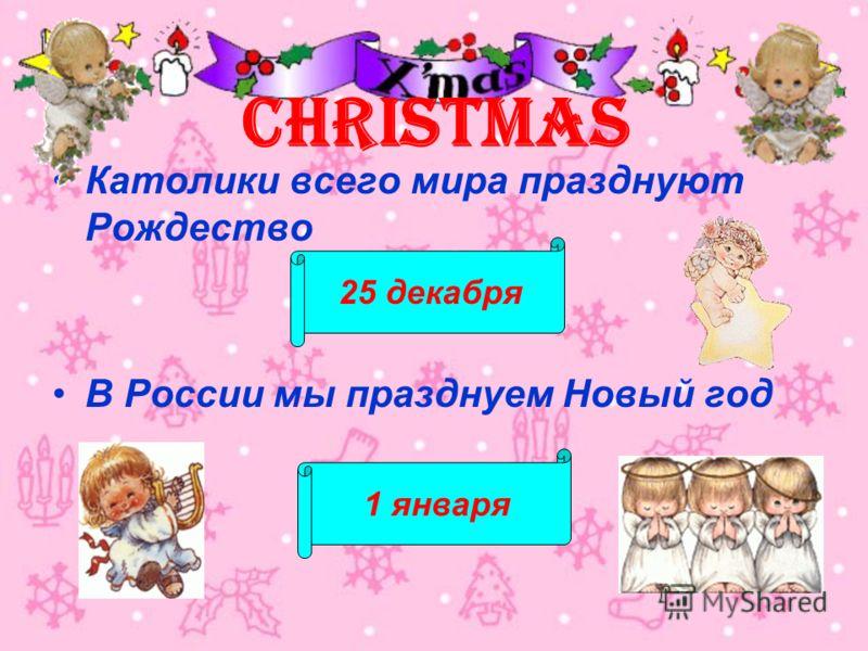 CHRISTMAS Католики всего мира празднуют Рождество В России мы празднуем Новый год 25 декабря 1 января