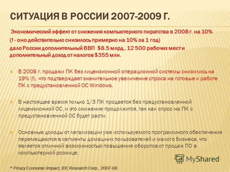 СИТУАЦИЯ В РОССИИ 2007-2009 Г. Экономический эффект от снижения компьютерного пиратства в 2008 г. на 10% (! - оно действительно снизилось примерно на 10% за 1 год) дало России дополнительный ВВП $8.5 млрд., 12 500 рабочих мест и дополнительный доход