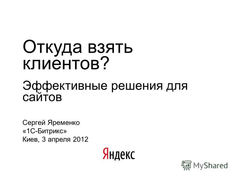 Откуда взять клиентов? Эффективные решения для сайтов Сергей Яременко «1С-Битрикс» Киев, 3 апреля 2012