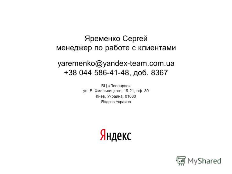 Яременко Сергей менеджер по работе с клиентами yaremenko@yandex-team.com.ua +38 044 586-41-48, доб. 8367 БЦ «Леонардо» ул. Б. Хмельницкого, 19-21, оф. 30 Киев, Украина, 01030 Яндекс.Украина