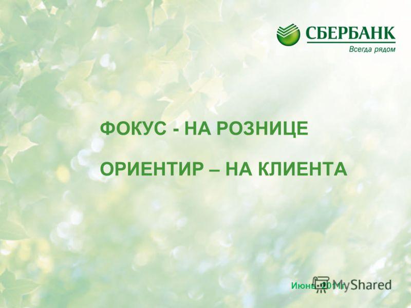 ФОКУС - НА РОЗНИЦЕ ОРИЕНТИР – НА КЛИЕНТА Июнь 2011г.