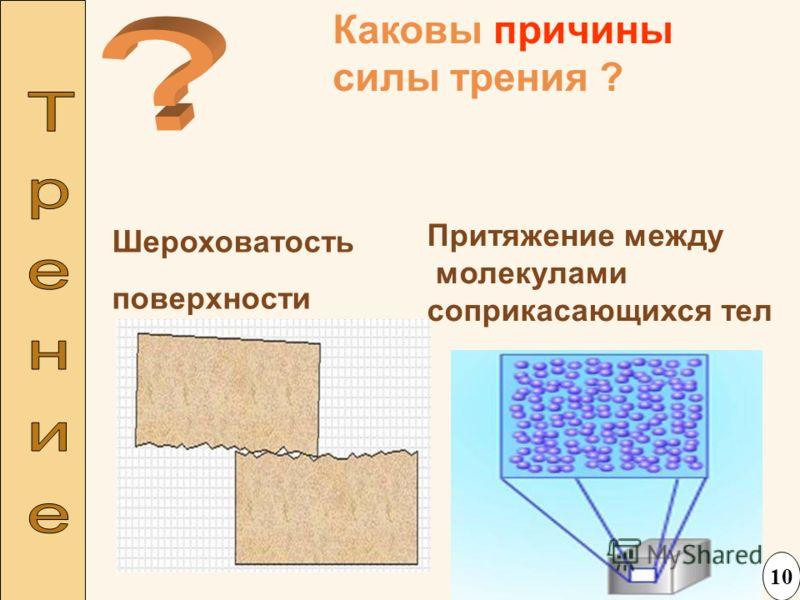 Каковы причины силы трения ? Шероховатость поверхности Притяжение между молекулами соприкасающихся тел 10