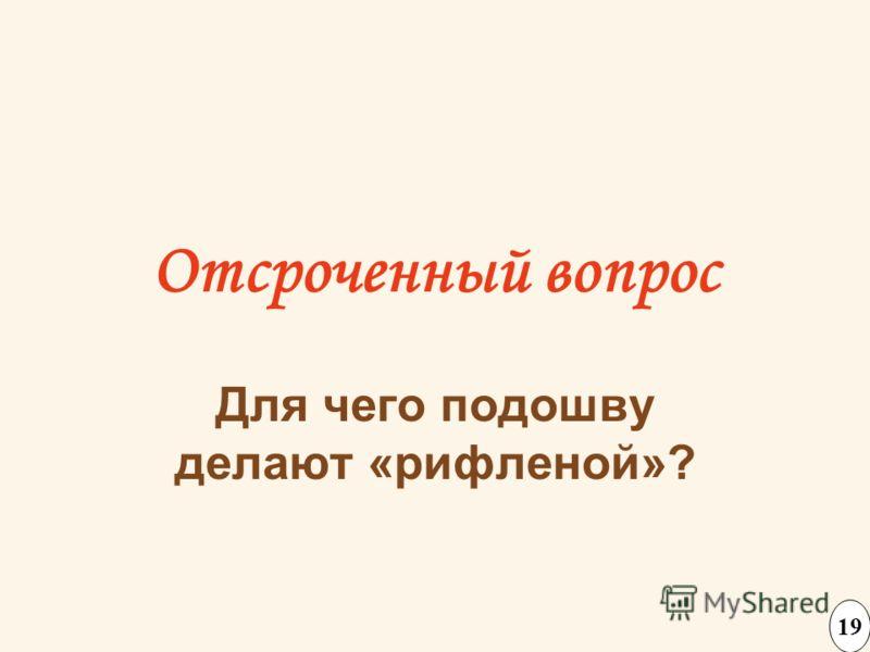 Отсроченный вопрос Для чего подошву делают «рифленой»? 19