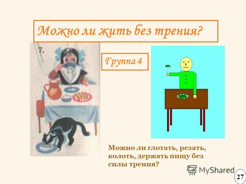 Можно ли жить без трения? 27 Можно ли глотать, резать, колоть, держать пищу без силы трения? Группа 4