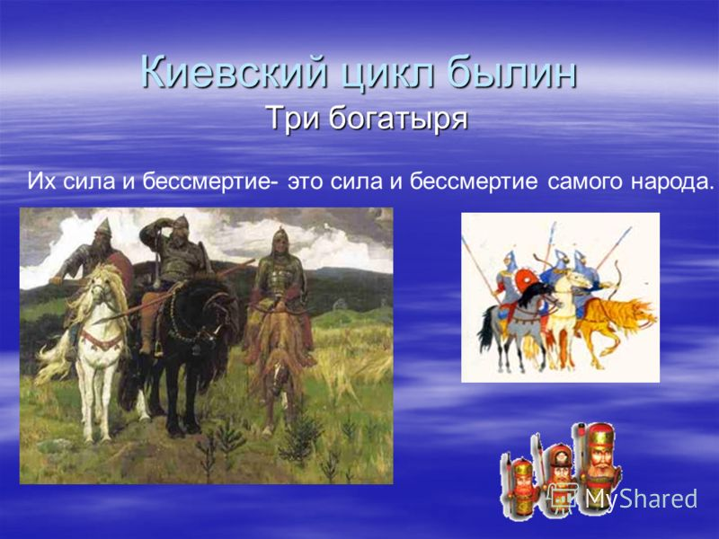Киевский цикл былин Три богатыря Их сила и бессмертие- это сила и бессмертие самого народа.