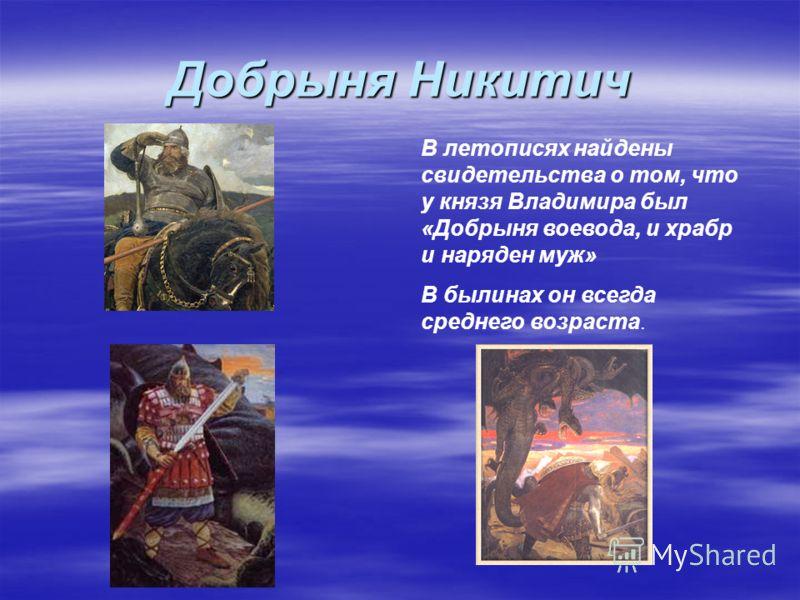 Добрыня Никитич В летописях найдены свидетельства о том, что у князя Владимира был «Добрыня воевода, и храбр и наряден муж» В былинах он всегда среднего возраста.