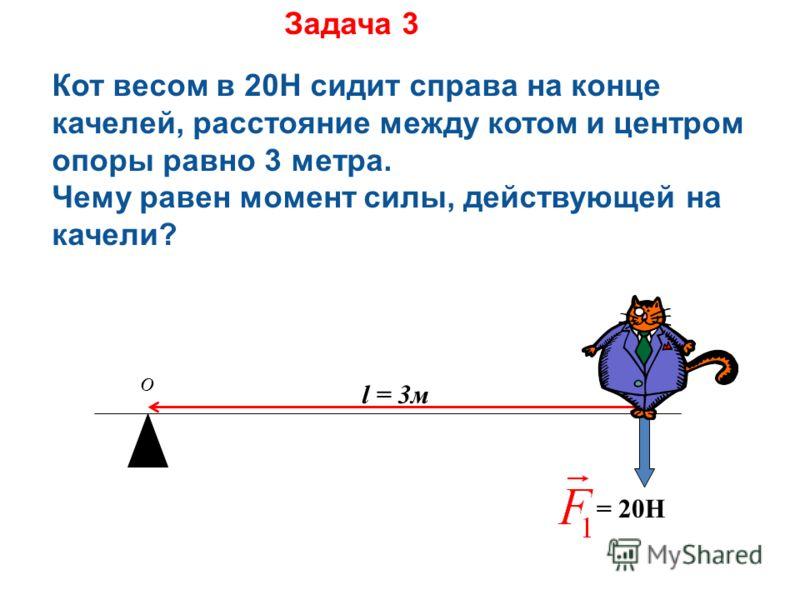= 20H l = 3м Задача 3 Кот весом в 20Н сидит справа на конце качелей, расстояние между котом и центром опоры равно 3 метра. Чему равен момент силы, действующей на качели? O