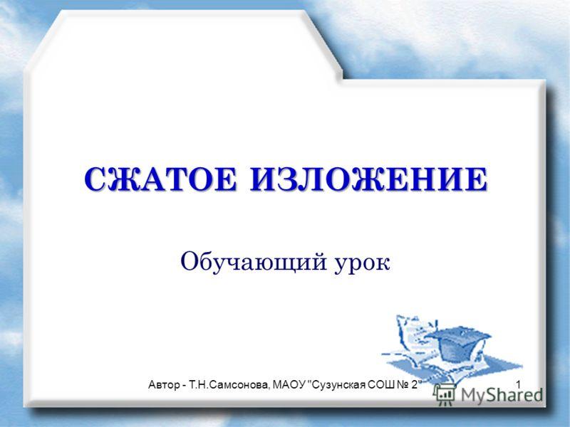 СЖАТОЕ ИЗЛОЖЕНИЕ Обучающий урок 1Автор - Т.Н.Самсонова, МАОУ Сузунская СОШ 2