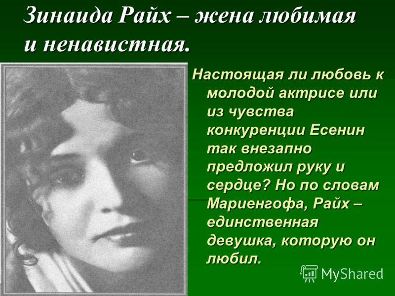 Зинаида Райх – жена любимая и ненавистная. Настоящая ли любовь к молодой актрисе или из чувства конкуренции Есенин так внезапно предложил руку и сердце? Но по словам Мариенгофа, Райх – единственная девушка, которую он любил.