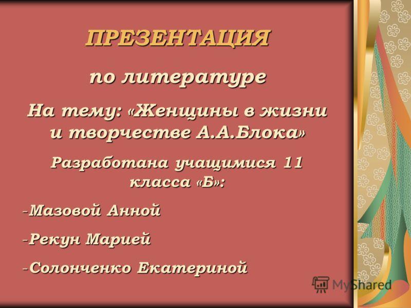 ПРЕЗЕНТАЦИЯ по литературе На тему: «Женщины в жизни и творчестве А.А.Блока» Разработана учащимися 11 класса «Б»: -М-М-М-Мазовой Анной -Р-Р-Р-Рекун Марией -С-С-С-Солонченко Екатериной