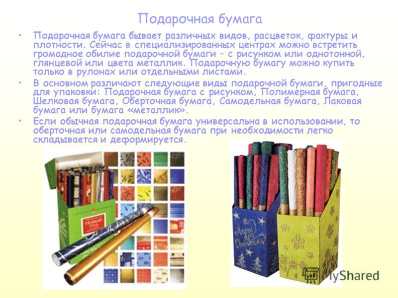Подарочная бумага Подарочная бумага бывает различных видов, расцветок, фактуры и плотности. Сейчас в специализированных центрах можно встретить громадное обилие подарочной бумаги – с рисунком или однотонной, глянцевой или цвета металлик. Подарочную б