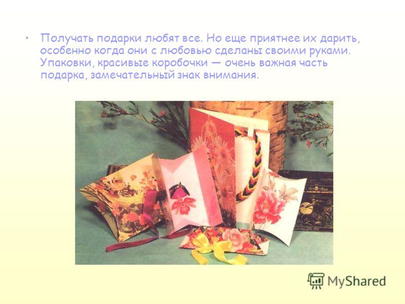 Получать подарки любят все. Но еще приятнее их дарить, особенно когда они с любовью сделаны своими руками. Упаковки, красивые коробочки очень важная часть подарка, замечательный знак внимания.