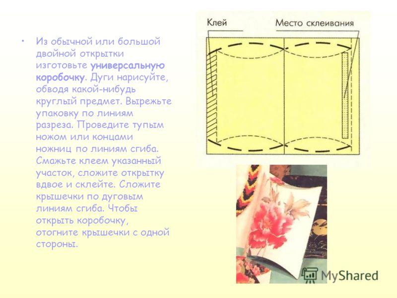 Из обычной или большой двойной открытки изготовьте универсальную коробочку. Дуги нарисуйте, обводя какой-нибудь круглый предмет. Вырежьте упаковку по линиям разреза. Проведите тупым ножом или концами ножниц по линиям сгиба. Смажьте клеем указанный уч