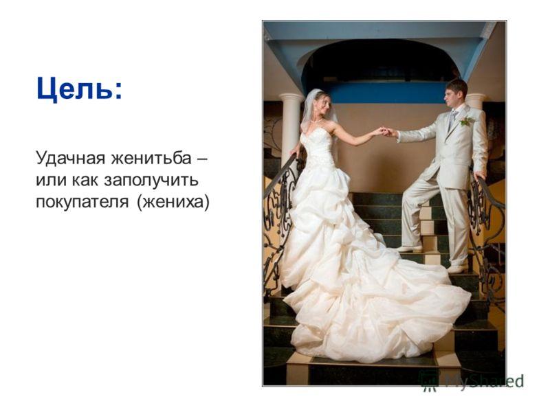 Цель: Удачная женитьба – или как заполучить покупателя (жениха)