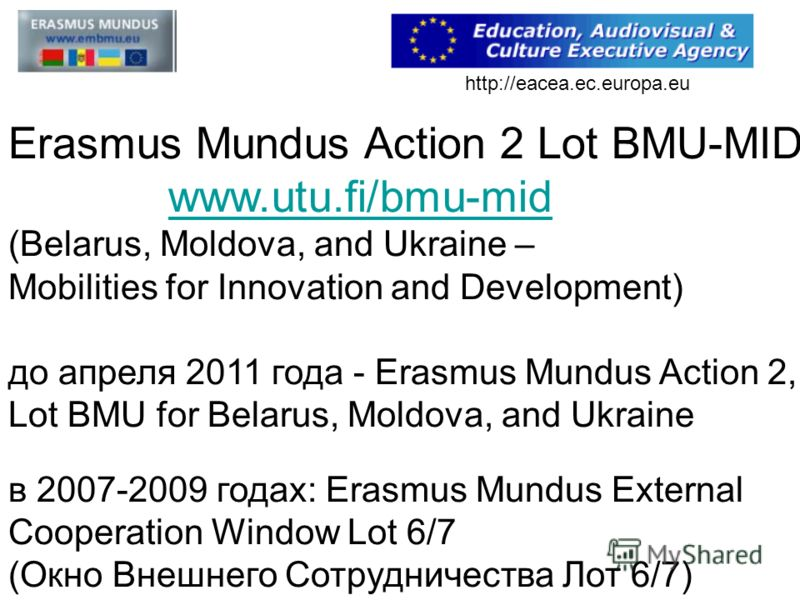 Erasmus Mundus Action 2 Lot BMU-MID www.utu.fi/bmu-mid (Belarus, Moldova, and Ukraine – www.utu.fi/bmu-mid Mobilities for Innovation and Development) до апреля 2011 года - Erasmus Mundus Action 2, Lot BMU for Belarus, Moldova, and Ukraine в 2007-2009