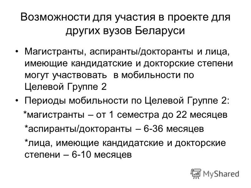 Возможности для участия в проекте для других вузов Беларуси Магистранты, аспиранты/докторанты и лица, имеющие кандидатские и докторские степени могут участвовать в мобильности по Целевой Группе 2 Периоды мобильности по Целевой Группе 2: *магистранты