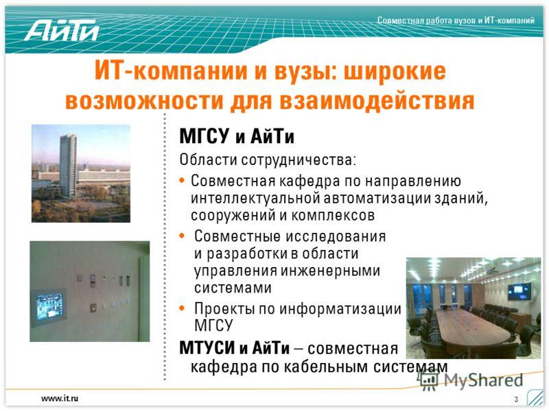 Совместная работа вузов и ИТ-компаний www.it.ru 3 ИТ-компании и вузы: широкие возможности для взаимодействия МГСУ и АйТи Области сотрудничества: Совместная кафедра по направлению интеллектуальной автоматизации зданий, сооружений и комплексов Совместн