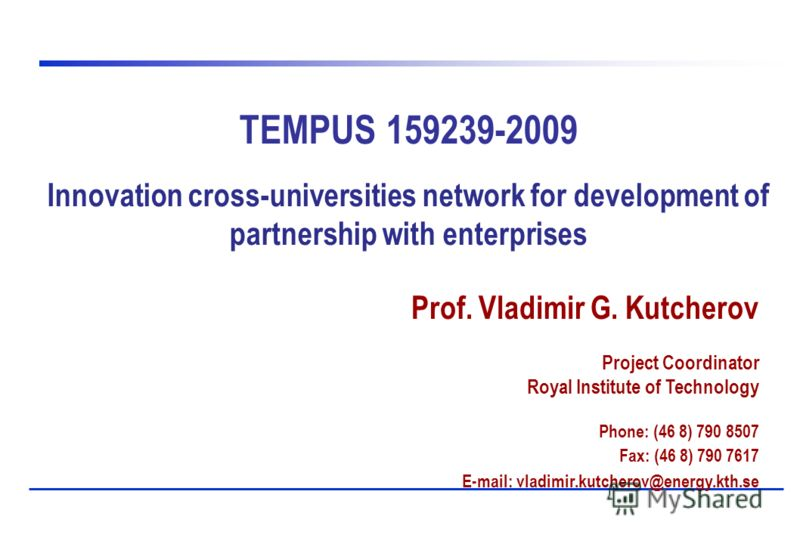 TEMPUS 159239-2009 Innovation cross-universities network for development of partnership with enterprises Prof. Vladimir G. Kutcherov Project Coordinator Royal Institute of Technology Phone: (46 8) 790 8507 Fax: (46 8) 790 7617 E-mail: vladimir.kutche