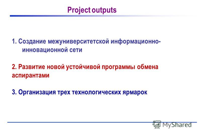 1. Создание межуниверситетской информационно- инновационной сети 2. Развитие новой устойчивой программы обмена аспирантами 3. Организация трех технологических ярмарок Project outputs