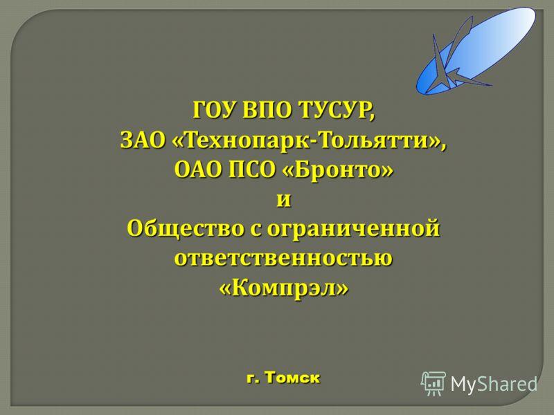 ГОУ ВПО ТУСУР, ЗАО « Технопарк - Тольятти », ОАО ПСО « Бронто » и Общество с ограниченной ответственностью « Компрэл » г. Томск