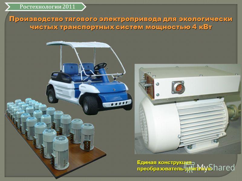 Производство тягового электропривода для экологически чистых транспортных систем мощностью 4 кВт Ростехнологии 2011 Единая конструкция преобразователь-двигатель