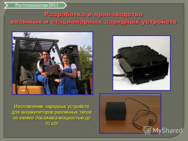 Разработка и производство возимых и стационарных зарядных устройств Изготовление зарядных устройств для аккумуляторов различных типов по заявке Заказчика мощностью до 10 кВт Ростехнологии 2011