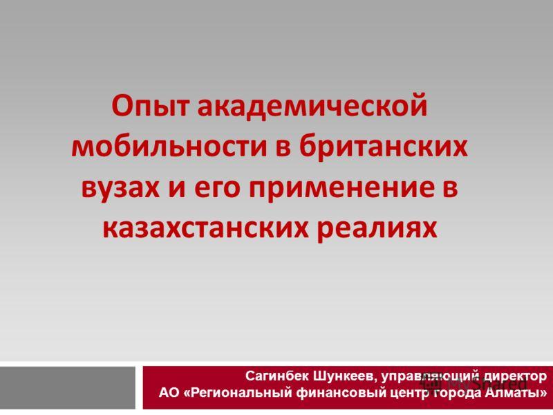 Опыт академической мобильности в британских вузах и его применение в казахстанских реалиях Сагинбек Шункеев, управляющий директор АО «Региональный финансовый центр города Алматы»