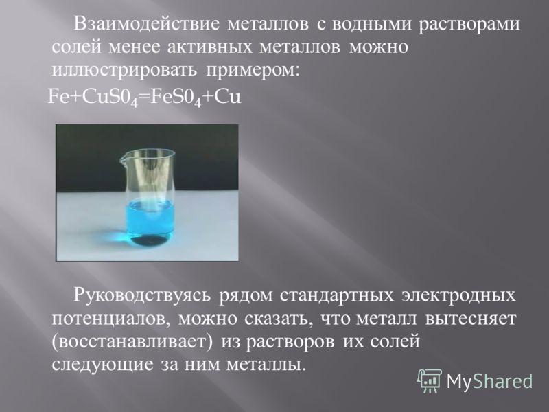 Взаимодействие металлов с водными растворами солей менее активных металлов можно иллюстрировать примером : Fe+CuS0 4 =FeS0 4 +Cu Руководствуясь рядом стандартных электродных потенциалов, можно сказать, что металл вытесняет ( восстанавливает ) из раст