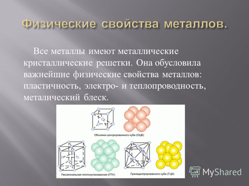 Все металлы имеют металлические кристаллические решетки. Она обусловила важнейшие физические свойства металлов : пластичность, электро - и теплопроводность, металический блеск.