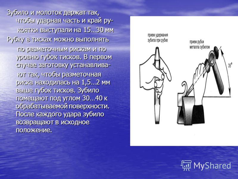 Перед рубкой заготовку закрепляют в тисках немного левее правого края губок, чтобы оставалось место для установки зубила. Молоток бойком влево кладут на верстак справа от тисков, а зубило- слева, режущей частью на себя. На рабочем месте для рубки дол