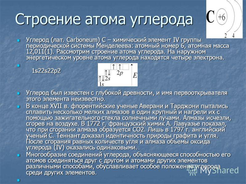 Строение атома углерода Углерод (лат. Carboneum) С – химический элемент IV группы периодической системы Менделеева: атомный номер 6, атомная масса 12,011(1). Рассмотрим строение атома углерода. На наружном энергетическом уровне атома углерода находят