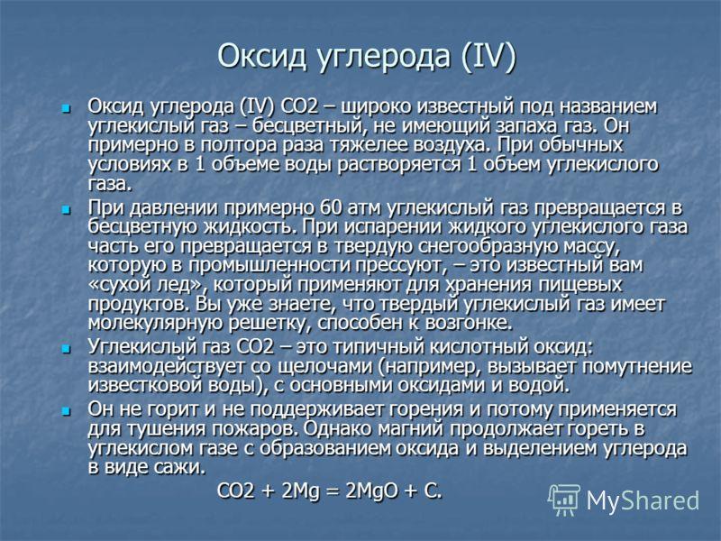 Оксид углерода (IV) Оксид углерода (IV) СО2 – широко известный под названием углекислый газ – бесцветный, не имеющий запаха газ. Он примерно в полтора раза тяжелее воздуха. При обычных условиях в 1 объеме воды растворяется 1 объем углекислого газа. О
