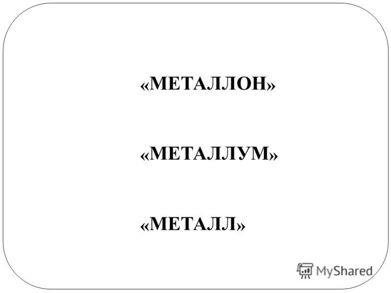 « МЕТАЛЛОН » « МЕТАЛЛУМ » « МЕТАЛЛ »