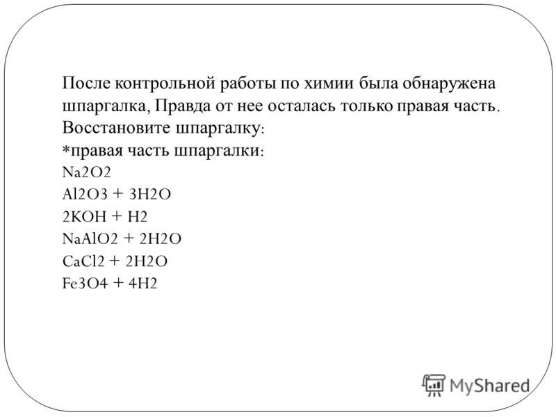 После контрольной работы по химии была обнаружена шпаргалка, Правда от нее осталась только правая часть. Восстановите шпаргалку : * правая часть шпаргалки : Na2O2 Al2O3 + 3H2O 2KOH + H2 NaAlO2 + 2H2O CaCl2 + 2H2O Fe3O4 + 4H2