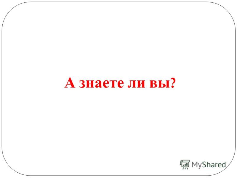 А знаете ли вы ?