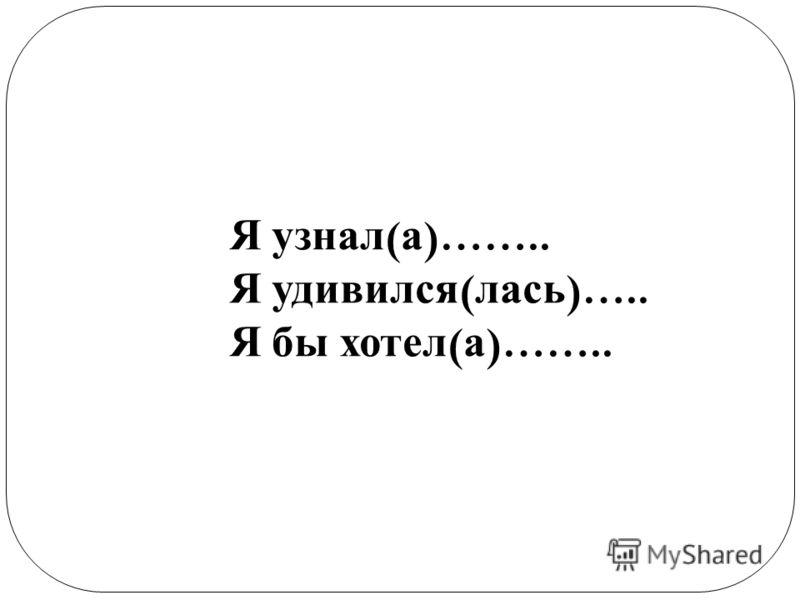 Я узнал ( а )…….. Я удивился ( лась )….. Я бы хотел ( а )……..